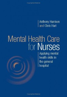 Mental Health Care for Nurses: Applying Mental Health Skills in the General Hospital - Anthony Harrison
