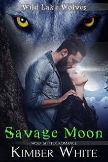 Savage Moon: Wolf Shifter Romance (Wild Lake Wolves Book 4) - Kimber White