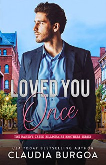 Loved You Once (The Baker's Creek Billionaire Brothers #1) - Claudia Burgoa