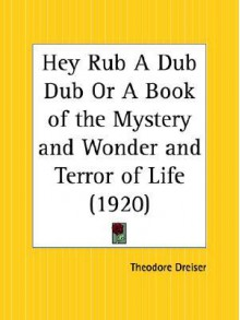 Hey Rub a Dub Dub or a Book of the Mystery and Wonder and Terror of Life - Theodore Dreiser