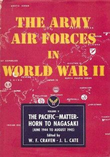 The Army Air Forces in World War II Volume Five The Pacific: Matterhorn to Nagasaki June 1944 to August 1945 - Wesley Frank Craven,James Lea Cate