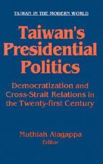 Taiwan's Presidential Politics: Democratization and Cross-Strait Relations in the Twenty-First Century - Muthiah Alagappa