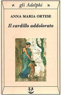 Il cardillo addolorato - Anna Maria Ortese