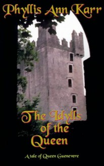 The Idylls of the Queen: A Tale of Queen Guenevere - Phyllis Ann Karr