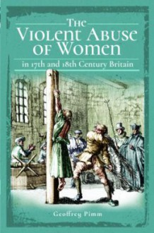 The Violent Abuse of Women in 17th and 18th Century Britain - Geoffrey Pimm