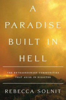 A Paradise Built in Hell: The Extraordinary Communities That Arise in Disaster - Rebecca Solnit