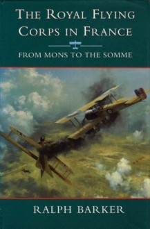 The Royal Flying Corps in France: From Mons to the Somme - Ralph Barker