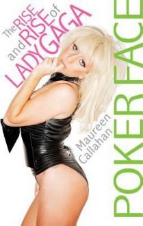 Poker Face: The Rise and Rise of Lady Gaga - Maureen Callahan