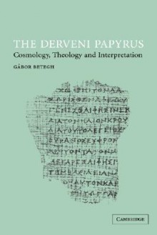 The Derveni Papyrus: Cosmology, Theology and Interpretation - Gábor Betegh