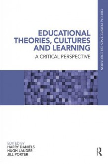 Educational Theories, Cultures and Learning: A Critical Perspective: v. 1 (Critical Perspectives on Education) - Harry Daniels, Hugh Lauder, Jill Porter
