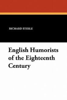 English humorists of the eighteenth century: Sir Richard Steele, Joseph Addison, Laurence Sterne, Oliver Goldsmith - Richard Steele