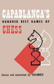 Capablanca's Hundred Best Games of Chess - Harry Golombek, Julius Du Mont, Sam Sloan