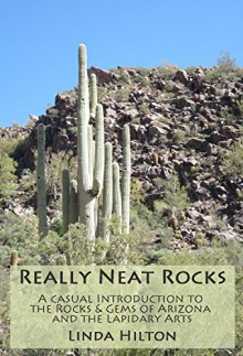 Really Neat Rocks: A casual introduction to the rocks & gems of Arizona and the lapidary arts - Linda Hilton