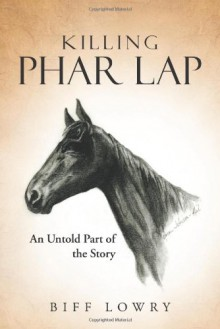 Killing Phar Lap: An Untold Part of the Story - Biff Lowry