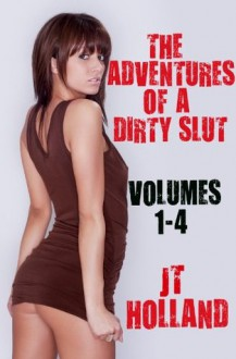 The Adventures of a Dirty Slut: Volumes 1-4 - JT Holland