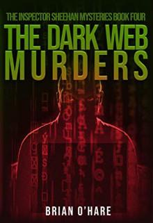 The Dark Web Murders (The Inspector Sheehan Mysteries #4) - Brian O'Hare