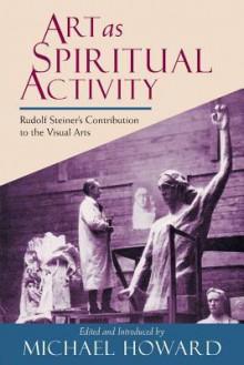 Art As Spiritual Activity: Rudolf Steiner's Contribution To The Visual Arts - Rudolf Steiner, Michael Howard
