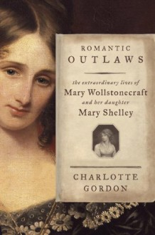 Romantic Outlaws: The Extraordinary Lives of Mary Wollstonecraft and Her Daughter Mary Shelley - Charlotte Gordon