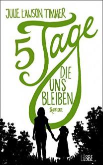 Fünf Tage, die uns bleiben: Roman - Jennifer Merling, Julie Lawson Timmer