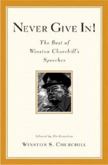 Never Give In! The Best of Winston Churchill's Speeches - Winston Churchill