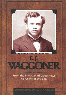 E.J. Waggoner: From The Physician Of Good News To The Agent Of Division - Woodrow W. Whidden
