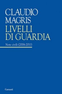 Livelli di guardia: Note civili (2006 2011) - Claudio Magris