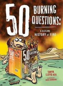 50 Burning Questions: A Sizzling History of Fire [50 BURNING QUES] [Hardcover] - Tany Lloyd?(Author) ; Kinnaird, Ross(Illustrator) Kyi