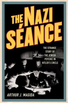 The Nazi Séance: The Strange Story of the Jewish Psychic in Hitler's Circle - Arthur J. Magida