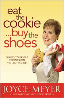 Eat the Cookie...Buy the Shoes: Giving Yourself Permission to Lighten Up - Joyce Meyer