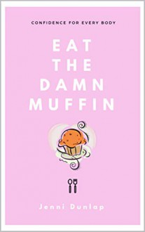 Eat the Damn Muffin: Confidence for Every Body - Jenni Dunlap