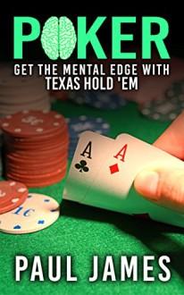 Poker: Get The Mental Edge With Texas Hold'em (poker, poker strategy, strategic thinking, gambling, card tricks, texas hold'em, casino) - Paul James