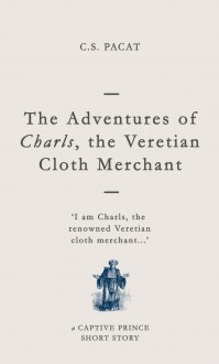 The Adventures of Charls, the Veretian Cloth Merchant: A Captive Prince Short Story - C.S. Pacat