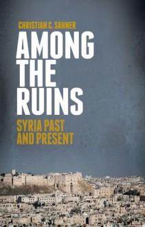Among the Ruins: Syria Past and Present - Christian Sahner
