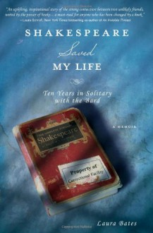 Shakespeare Saved My Life: Ten Years in Solitary with the Bard - Laura Bates