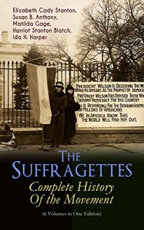 The Suffragettes – Complete History Of the Movement (6 Volumes in One Edition): The Battle for the Equal Rights: 1848-1922 (Including Letters, Newspaper ... Speeches, Court Transcripts & Decisions) - Elizabeth Cady Stanton, Susan B. Anthony, Matilda Gage, Harriot Stanton Blatch, Ida H. Harper