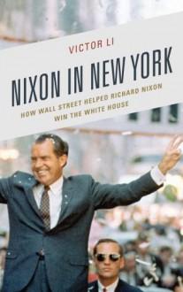Nixon in New York: How Wall Street Helped Richard Nixon Win the White House - Victor Li