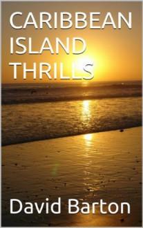 CARIBBEAN ISLAND THRILLS (The sexy criminal sailing adventures of Tony Bartoni) - David Barton