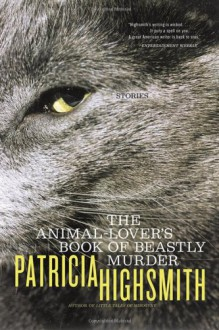 The Animal-Lover's Book of Beastly Murder - Patricia Highsmith