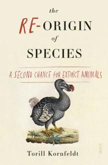 The Re-Origin of Species: a second chance for extinct animals - Torill Kornfeldt,Fiona Graham