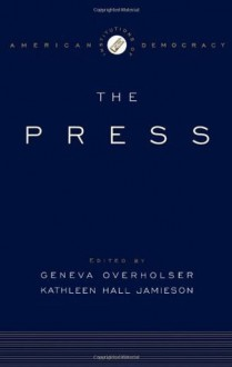 The Institutions of American Democracy: The Press (Institutions of American Democracy Series) - Geneva Overholser, Kathleen Hall Jamieson