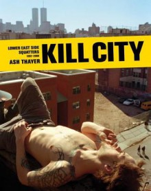 Kill City: Lower East Side Squatters 1992-2000 - Ash Thayer