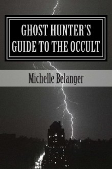 Ghost Hunter's Guide to the Occult - Michelle Belanger