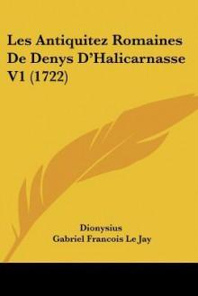 Les Antiquitez Romaines de Denys D'Halicarnasse V1 (1722) - Dionysius of Halicarnassus, Gabriel Francois Le Jay