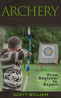 Archery: From Beginner To Expert (Archery, Bow, Archery Bow, Hunting, Bow hunting) - Scott William