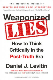 Weaponized Lies: How to Think Critically in the Post-Truth Era - Daniel J. Levitin