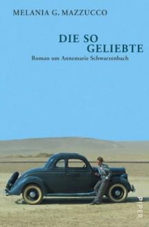 Die So Geliebte. Roman Um Annemarie Schwarzenbach - Melania G. Mazzucco