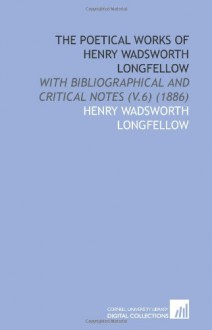 The Poetical Works of Henry Wadsworth Longfellow: With Bibliographical and Critical Notes (V.6) (1886) - Henry Wadsworth Longfellow