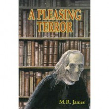 A Pleasing Terror: The Complete Supernatural Writings - M.R. James