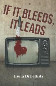 If It Bleeds, It Leads - Laura Di Battista