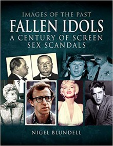 Fallen Idols. A Century of Screen Sex Scandals. (Images of the Past) - Nigel Blundell